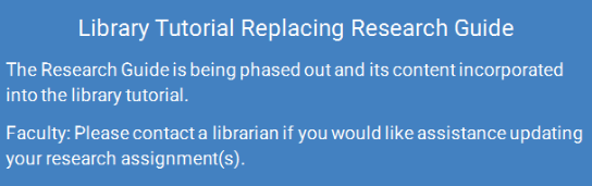Please note: The Research Guide is being phased out and its content incorporated into the library tutorial. Faculty: Please contact a librarian if you would like assistance updating your research assignment(s).